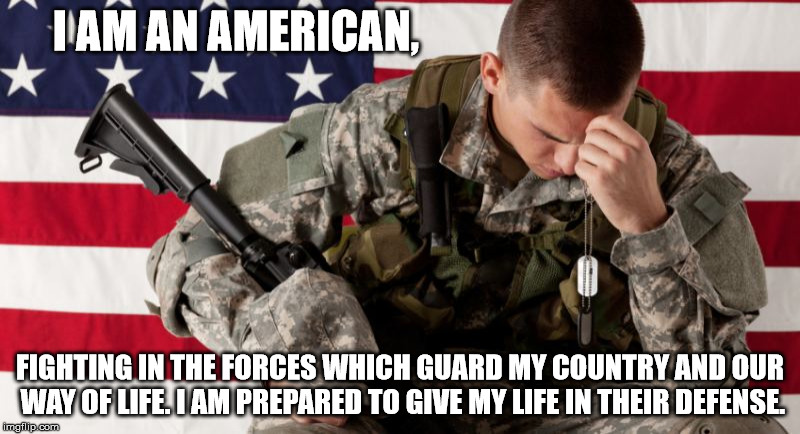 I AM AN AMERICAN, FIGHTING IN THE FORCES WHICH GUARD MY COUNTRY AND OUR WAY OF LIFE. I AM PREPARED TO GIVE MY LIFE IN THEIR DEFENSE. | image tagged in american soldier facepalm | made w/ Imgflip meme maker