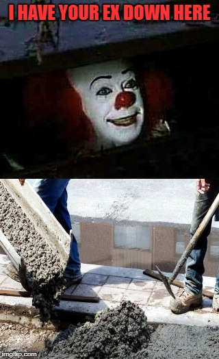 i have your ex down here | I HAVE YOUR EX DOWN HERE | image tagged in funny | made w/ Imgflip meme maker