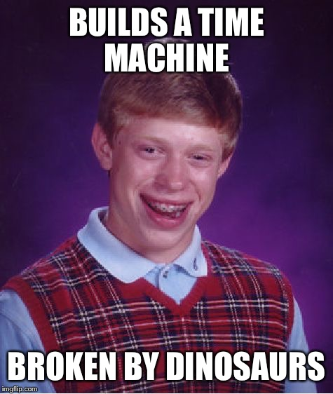 Bad Luck Brian Meme |  BUILDS A TIME MACHINE; BROKEN BY DINOSAURS | image tagged in memes,bad luck brian | made w/ Imgflip meme maker