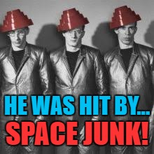 HE WAS HIT BY... SPACE JUNK! | made w/ Imgflip meme maker