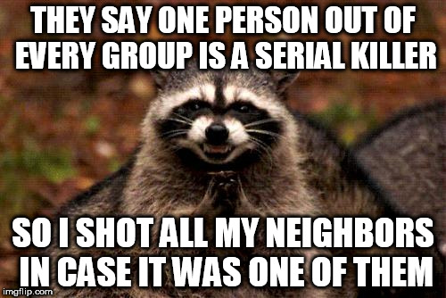 Evil Plotting Raccoon | THEY SAY ONE PERSON OUT OF EVERY GROUP IS A SERIAL KILLER SO I SHOT ALL MY NEIGHBORS IN CASE IT WAS ONE OF THEM | image tagged in memes,evil plotting raccoon | made w/ Imgflip meme maker