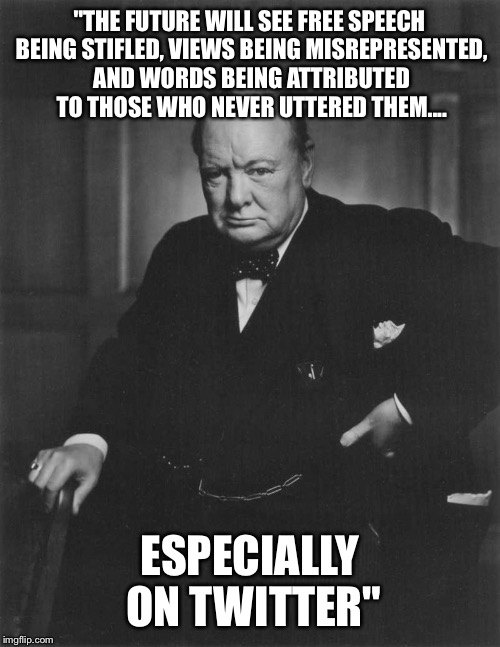 "winston churchill | ""THE FUTURE WILL SEE FREE SPEECH BEING STIFLED, VIEWS BEING MISREPRESENTED, AND WORDS BEING ATTRIBUTED TO THOSE WHO NEVER UTTERED THEM.... E 