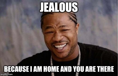 Yo Dawg Heard You Meme | JEALOUS BECAUSE I AM HOME AND YOU ARE THERE | image tagged in memes,yo dawg heard you | made w/ Imgflip meme maker