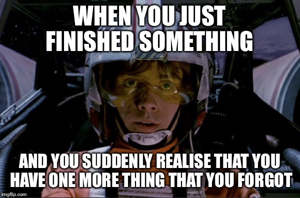 SHIT! They are gonna make another Death Star! | WHEN YOU JUST FINISHED SOMETHING AND YOU SUDDENLY REALISE THAT YOU HAVE ONE MORE THING THAT YOU FORGOT | image tagged in memes,star wars,death star,luke skywalker,rebellion | made w/ Imgflip meme maker