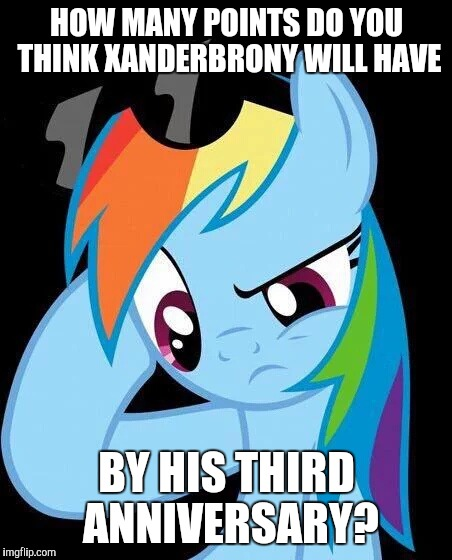 Fun little guessing game! | HOW MANY POINTS DO YOU THINK XANDERBRONY WILL HAVE BY HIS THIRD ANNIVERSARY? | image tagged in confused rainbow dash,memes,points,xanderbrony,imgflip anniversary | made w/ Imgflip meme maker