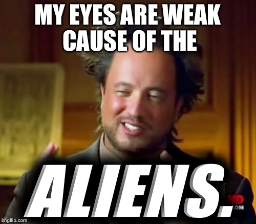 Ancient Aliens Meme | MY EYES ARE WEAK CAUSE OF THE ALIENS. | image tagged in memes,ancient aliens | made w/ Imgflip meme maker