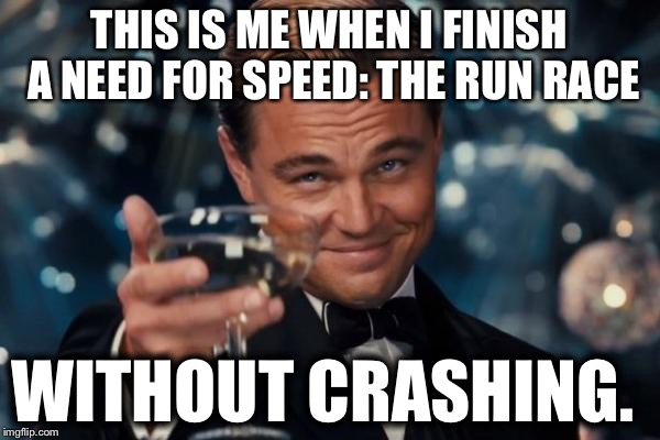 Leonardo Dicaprio Cheers Meme | THIS IS ME WHEN I FINISH A NEED FOR SPEED: THE RUN RACE WITHOUT CRASHING. | image tagged in memes,leonardo dicaprio cheers,need for speed,noice | made w/ Imgflip meme maker