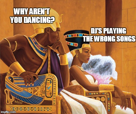 Egyptians | WHY AREN'T YOU DANCING? DJ'S PLAYING THE WRONG SONGS | image tagged in egyptians | made w/ Imgflip meme maker