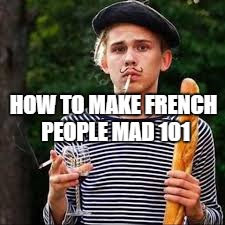 HOW TO MAKE FRENCH PEOPLE MAD 101 | image tagged in france | made w/ Imgflip meme maker