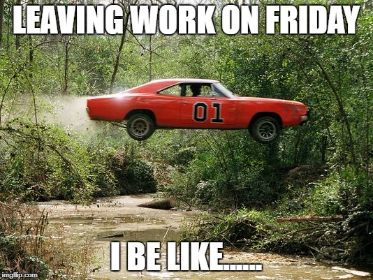 LEAVING WORK ON FRIDAY I BE LIKE...... | image tagged in dukes of hazzard 1 | made w/ Imgflip meme maker