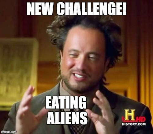 Bet you can't eat just one! | NEW CHALLENGE! EATING ALIENS | image tagged in memes,ancient aliens,challenge | made w/ Imgflip meme maker