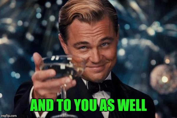 Leonardo Dicaprio Cheers Meme | AND TO YOU AS WELL | image tagged in memes,leonardo dicaprio cheers | made w/ Imgflip meme maker