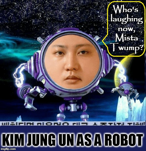 North Korean Glorious Leader's Ultimate Weapon | Who's laughing now, Mista Twump? KIM JUNG UN AS A ROBOT | image tagged in vince vance,kim jong un,tron,kim jung un in outer space,robot in space,north korea rocket | made w/ Imgflip meme maker