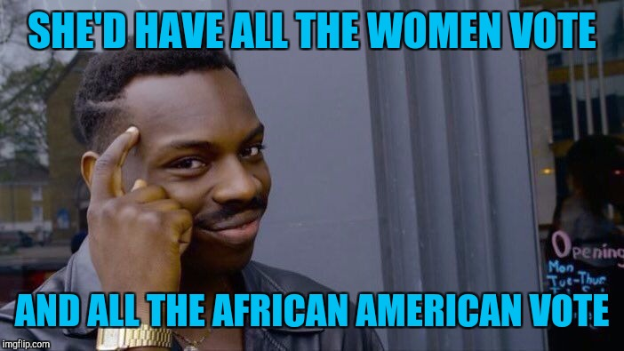 Roll Safe Think About It Meme | SHE'D HAVE ALL THE WOMEN VOTE AND ALL THE AFRICAN AMERICAN VOTE | image tagged in memes,roll safe think about it | made w/ Imgflip meme maker