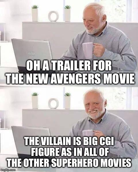 Hide the Pain Harold Meme | OH A TRAILER FOR THE NEW AVENGERS MOVIE THE VILLAIN IS BIG CGI FIGURE AS IN ALL OF THE OTHER SUPERHERO MOVIES | image tagged in memes,hide the pain harold | made w/ Imgflip meme maker
