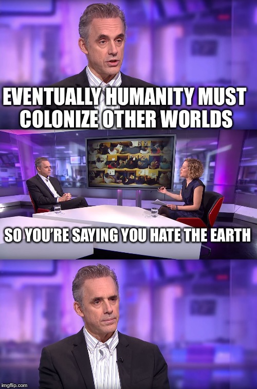 Jordan Peterson vs Feminist Interviewer | EVENTUALLY HUMANITY MUST COLONIZE OTHER WORLDS SO YOU'RE SAYING YOU HATE THE EARTH | image tagged in jordan peterson vs feminist interviewer,humanity,earth,debate,memes | made w/ Imgflip meme maker