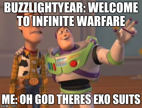 X, X Everywhere Meme | BUZZLIGHTYEAR: WELCOME TO INFINITE WARFARE ME: OH GOD THERES EXO SUITS | image tagged in memes,x x everywhere | made w/ Imgflip meme maker