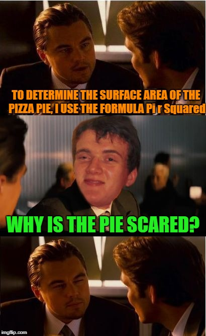 10 Guy Math Problems | TO DETERMINE THE SURFACE AREA OF THE PIZZA PIE, I USE THE FORMULA Pi r Squared WHY IS THE PIE SCARED? | image tagged in 10 guy inception | made w/ Imgflip meme maker