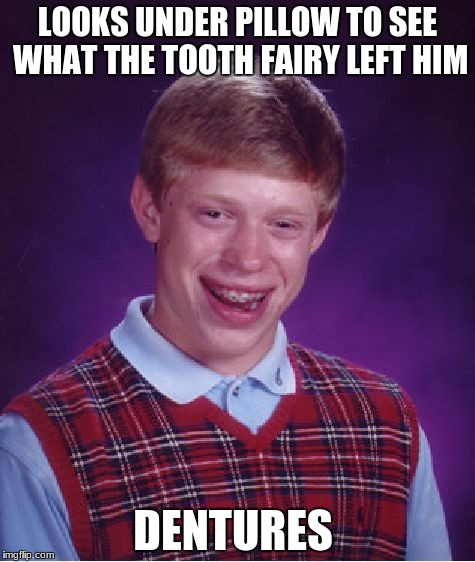 Bad Luck Brian Meme | LOOKS UNDER PILLOW TO SEE WHAT THE TOOTH FAIRY LEFT HIM DENTURES | image tagged in memes,bad luck brian | made w/ Imgflip meme maker