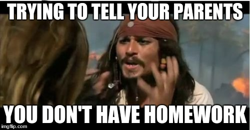 Why Is The Rum Gone | TRYING TO TELL YOUR PARENTS YOU DON'T HAVE HOMEWORK | image tagged in memes,why is the rum gone | made w/ Imgflip meme maker