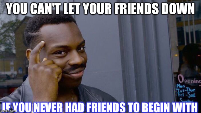 Roll Safe Think About It Meme | YOU CAN'T LET YOUR FRIENDS DOWN IF YOU NEVER HAD FRIENDS TO BEGIN WITH | image tagged in memes,roll safe think about it | made w/ Imgflip meme maker