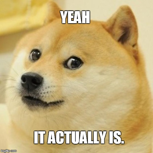 Doge Meme | YEAH IT ACTUALLY IS. | image tagged in memes,doge | made w/ Imgflip meme maker
