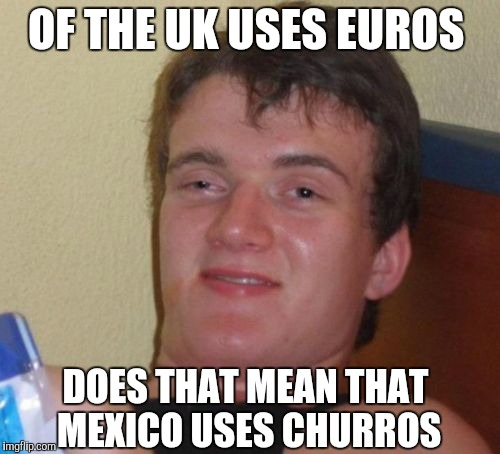 10 Guy Meme | OF THE UK USES EUROS DOES THAT MEAN THAT MEXICO USES CHURROS | image tagged in memes,10 guy | made w/ Imgflip meme maker