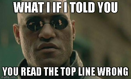 Matrix Morpheus Meme | WHAT I IF I TOLD YOU YOU READ THE TOP LINE WRONG | image tagged in memes,matrix morpheus | made w/ Imgflip meme maker