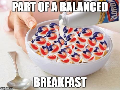 PART OF A BALANCED BREAKFAST | image tagged in tide pods | made w/ Imgflip meme maker