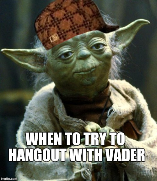 Star Wars Yoda Meme | WHEN TO TRY TO HANGOUT WITH VADER | image tagged in memes,star wars yoda,scumbag | made w/ Imgflip meme maker