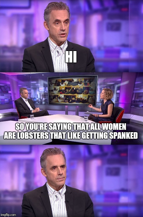 Women must dominated by men?  | HI SO YOU'RE SAYING THAT ALL WOMEN ARE LOBSTERS THAT LIKE GETTING SPANKED | image tagged in jordan peterson vs feminist interviewer | made w/ Imgflip meme maker