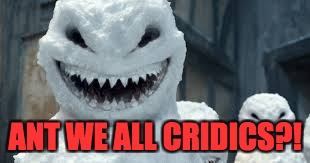 ANT WE ALL CRIDICS?! | image tagged in creepy snowmen are coming | made w/ Imgflip meme maker