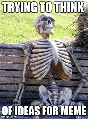 Waiting Skeleton Meme | TRYING TO THINK OF IDEAS FOR MEME | image tagged in memes,waiting skeleton | made w/ Imgflip meme maker