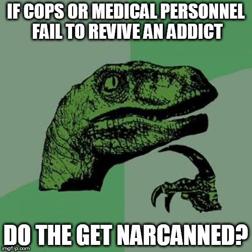This isn't just a meme. I'm gonna try  the next theme week: Exceptionally Bad Pun Week a MemefordandSons event Jan 26 to Feb 2 | IF COPS OR MEDICAL PERSONNEL FAIL TO REVIVE AN ADDICT DO THE GET NARCANNED? | image tagged in memes,philosoraptor | made w/ Imgflip meme maker