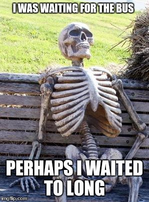 Waiting Skeleton Meme | I WAS WAITING FOR THE BUS PERHAPS I WAITED TO LONG | image tagged in memes,waiting skeleton | made w/ Imgflip meme maker