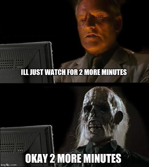 Ill Just Wait Here Meme | ILL JUST WATCH FOR 2 MORE MINUTES OKAY 2 MORE MINUTES | image tagged in memes,ill just wait here | made w/ Imgflip meme maker