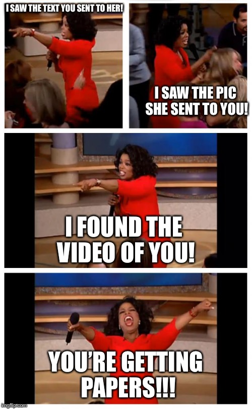 Bye Boi!  | I SAW THE TEXT YOU SENT TO HER! I SAW THE PIC SHE SENT TO YOU! I FOUND THE VIDEO OF YOU! YOU'RE GETTING PAPERS!!! | image tagged in memes,divorce,texts,cheater,original meme,oprah you get a | made w/ Imgflip meme maker