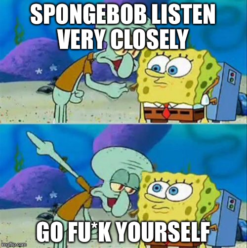 Talk To Spongebob Meme | SPONGEBOB LISTEN VERY CLOSELY GO FU*K YOURSELF | image tagged in memes,talk to spongebob | made w/ Imgflip meme maker