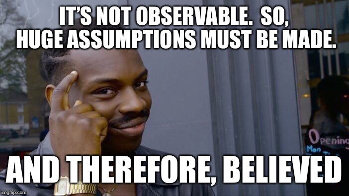 Roll Safe Think About It Meme | IT'S NOT OBSERVABLE.  SO, HUGE ASSUMPTIONS MUST BE MADE. AND THEREFORE, BELIEVED | image tagged in memes,roll safe think about it | made w/ Imgflip meme maker