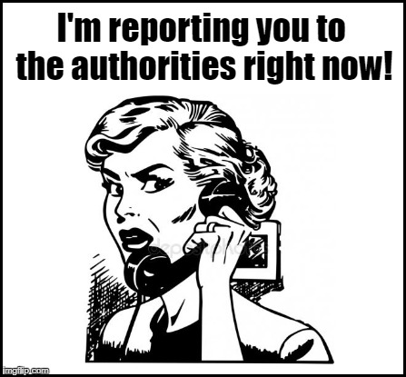 I'm reporting you to the authorities right now! | made w/ Imgflip meme maker
