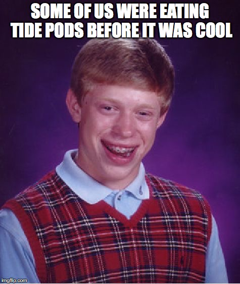 Bad Luck Brian Meme | SOME OF US WERE EATING TIDE PODS BEFORE IT WAS COOL | image tagged in memes,bad luck brian | made w/ Imgflip meme maker