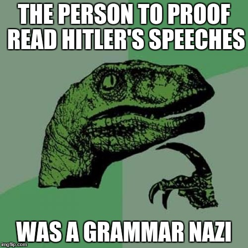 Grammar Nazi | THE PERSON TO PROOF READ HITLER'S SPEECHES WAS A GRAMMAR NAZI | image tagged in memes,philosoraptor | made w/ Imgflip meme maker