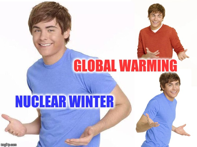 Activists are like | GLOBAL WARMING NUCLEAR WINTER | image tagged in zac efron | made w/ Imgflip meme maker