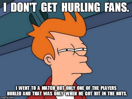 Futurama Fry Meme | I  DON'T  GET  HURLING  FANS. I  WENT  TO  A  MATCH  BUT  ONLY  ONE  OF  THE  PLAYERS  HURLED  AND  THAT  WAS  ONLY   WHEN  HE  GOT  HIT  IN | image tagged in memes,futurama fry | made w/ Imgflip meme maker