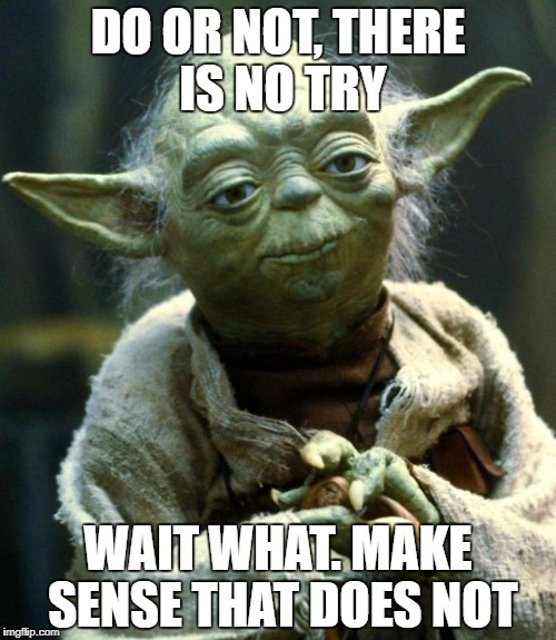 Star Wars Yoda Meme | DO OR NOT, THERE IS NO TRY WAIT WHAT. MAKE SENSE THAT DOES NOT | image tagged in memes,star wars yoda | made w/ Imgflip meme maker
