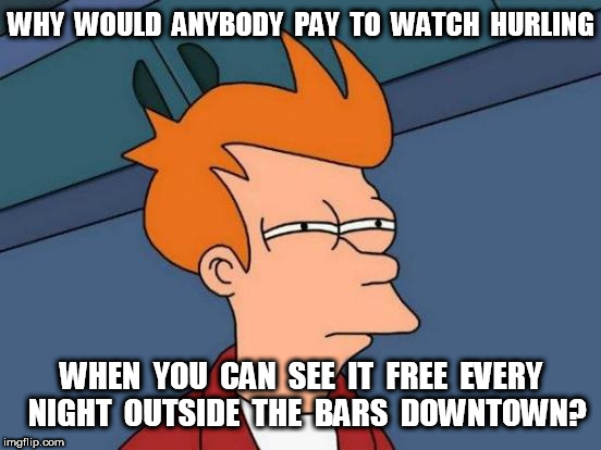 Future Fry and Hurling | WHY  WOULD  ANYBODY  PAY  TO  WATCH  HURLING WHEN  YOU  CAN  SEE  IT  FREE  EVERY  NIGHT  OUTSIDE  THE  BARS  DOWNTOWN? | image tagged in memes,futurama fry,hurling,vomit,sports | made w/ Imgflip meme maker