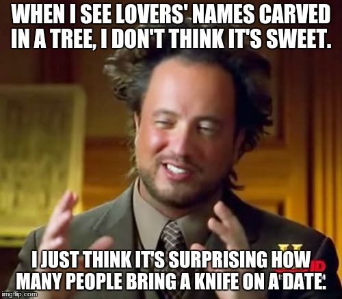 Ancient Aliens Meme | WHEN I SEE LOVERS' NAMES CARVED IN A TREE, I DON'T THINK IT'S SWEET. I JUST THINK IT'S SURPRISING HOW MANY PEOPLE BRING A KNIFE ON A DATE. | image tagged in memes,ancient aliens | made w/ Imgflip meme maker