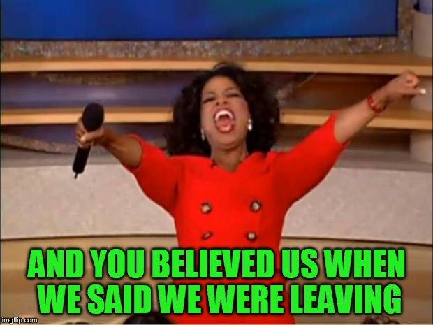 Oprah You Get A Meme | AND YOU BELIEVED US WHEN WE SAID WE WERE LEAVING | image tagged in memes,oprah you get a | made w/ Imgflip meme maker