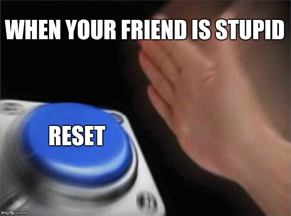 Blank Nut Button Meme | WHEN YOUR FRIEND IS STUPID RESET | image tagged in memes,blank nut button | made w/ Imgflip meme maker