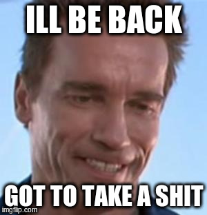 Terminator Smile | ILL BE BACK GOT TO TAKE A SHIT | image tagged in terminator smile | made w/ Imgflip meme maker